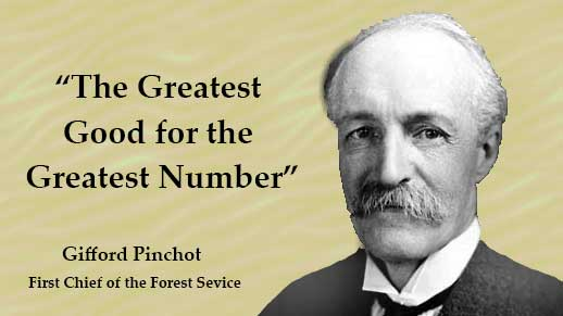 The Greatest Good for the Greatest Number Gifford Pinchot, First Chief of the Forest Service