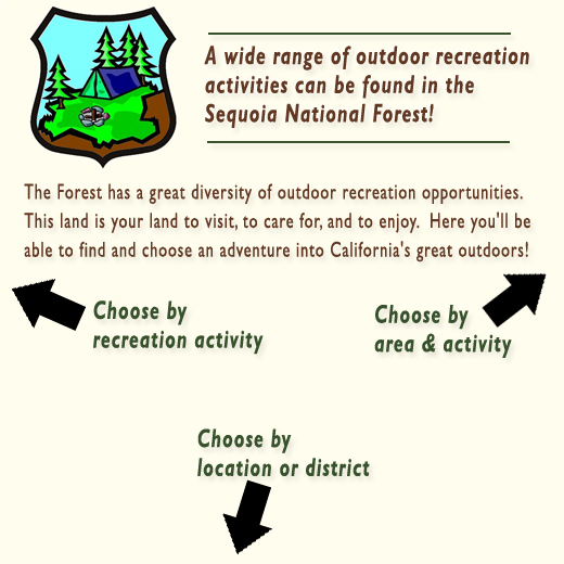 A wide range of outdoor recreation activites can be found on the Sequoia National Forest. The Forest has a great diversity of recreation opportunities. This land is your land to visit, to care for, and to enjoy. Here you'll be able to find and choose an adventure into California's great outdoors! Choose by recreation activity,  choose by location, or choose by area and activity.